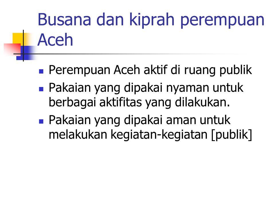 Busana dan kiprah perempuan Aceh Perempuan Aceh aktif di ruang publik Pakaian yang dipakai nyaman untuk berbagai aktifitas yang dilakukan.