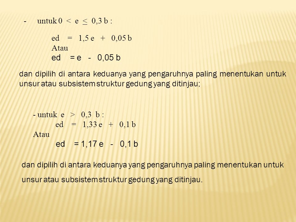 -untuk 0 < e < 0,3 b : ed = 1,5 e + 0,05 b Atau ed = e - 0,05 b dan dipilih di antara keduanya yang pengaruhnya paling menentukan untuk unsur atau subsistem struktur gedung yang ditinjau; - untuk e > 0,3 b : ed = 1,33 e + 0,1 b Atau ed = 1,17 e - 0,1 b dan dipilih di antara keduanya yang pengaruhnya paling menentukan untuk unsur atau subsistem struktur gedung yang ditinjau.