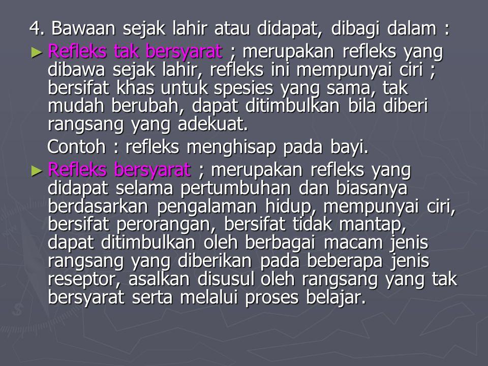 4. Bawaan sejak lahir atau didapat, dibagi dalam : ► Refleks tak bersyarat ; merupakan refleks yang dibawa sejak lahir, refleks ini mempunyai ciri ; b