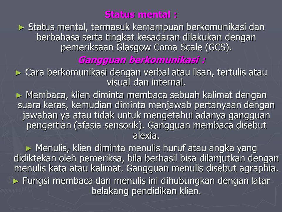 Status mental : ► Status mental, termasuk kemampuan berkomunikasi dan berbahasa serta tingkat kesadaran dilakukan dengan pemeriksaan Glasgow Coma Scal