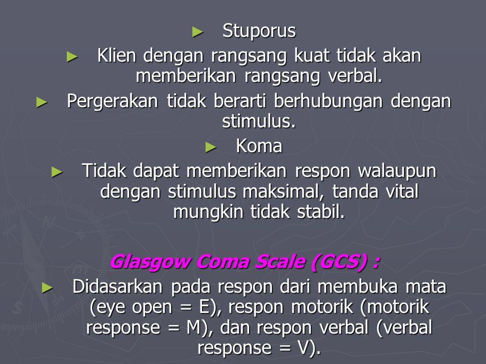 ► Stuporus ► Klien dengan rangsang kuat tidak akan memberikan rangsang verbal. ► Pergerakan tidak berarti berhubungan dengan stimulus. ► Koma ► Tidak