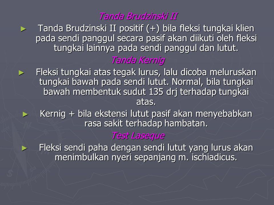 Tanda Brudzinski II ► Tanda Brudzinski II positif (+) bila fleksi tungkai klien pada sendi panggul secara pasif akan diikuti oleh fleksi tungkai lainn