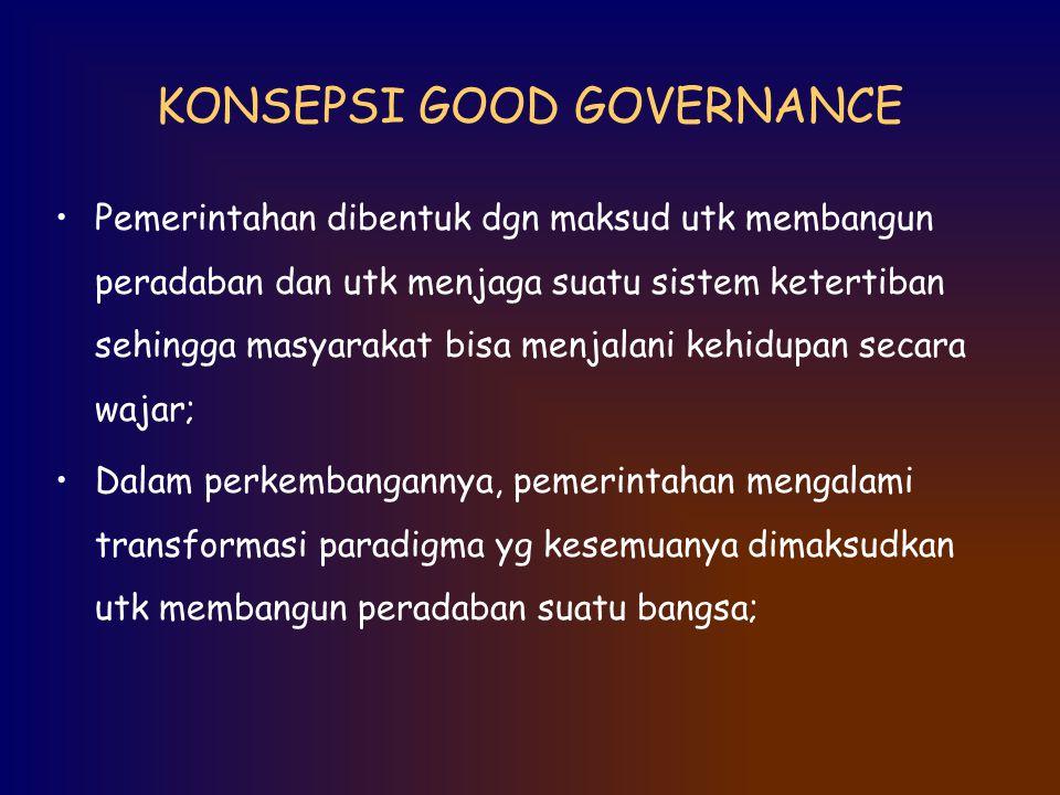 KONSEPSI GOOD GOVERNANCE Pemerintahan dibentuk dgn maksud utk membangun peradaban dan utk menjaga suatu sistem ketertiban sehingga masyarakat bisa men