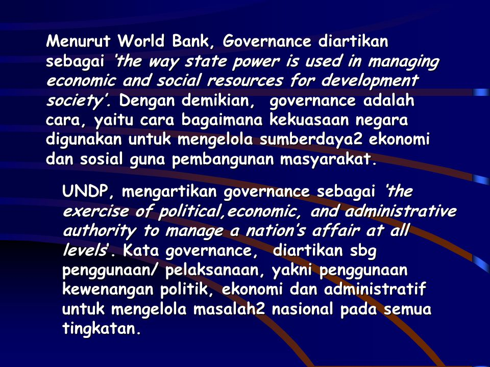 Menurut World Bank, Governance diartikan sebagai 'the way state power is used in managing economic and social resources for development society'. Deng