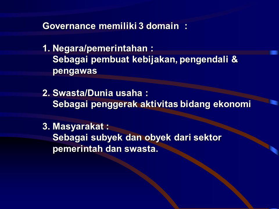 Governance memiliki 3 domain : 1. Negara/pemerintahan : Sebagai pembuat kebijakan, pengendali & Sebagai pembuat kebijakan, pengendali & pengawas penga