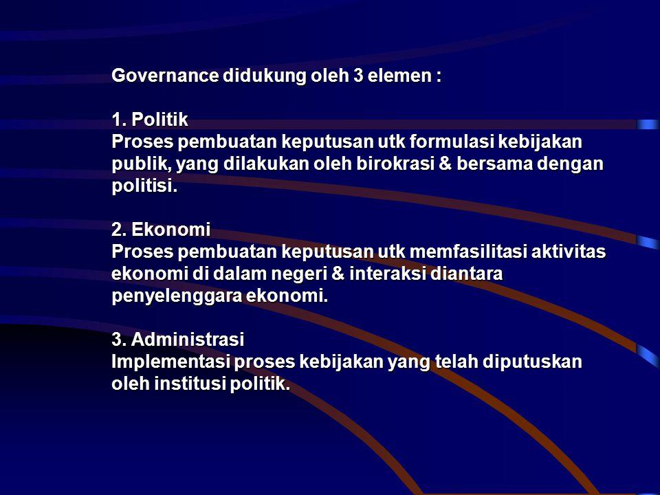 Governance didukung oleh 3 elemen : 1. Politik Proses pembuatan keputusan utk formulasi kebijakan publik, yang dilakukan oleh birokrasi & bersama deng