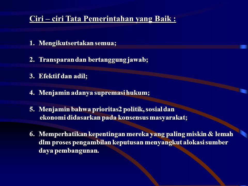 Ciri – ciri Tata Pemerintahan yang Baik : 1.Mengikutsertakan semua; 2.Transparan dan bertanggung jawab; 3.Efektif dan adil; 4.Menjamin adanya supremas