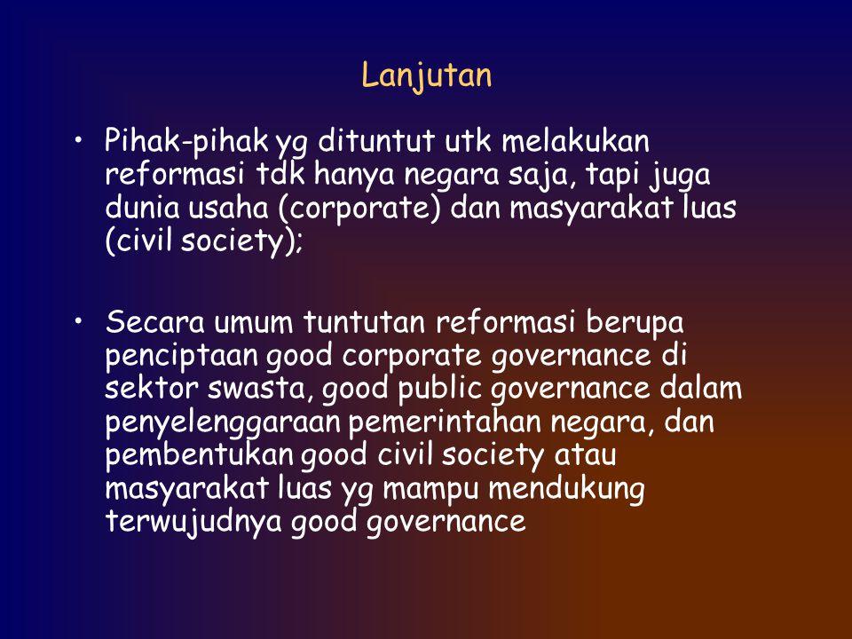 Lanjutan Pihak-pihak yg dituntut utk melakukan reformasi tdk hanya negara saja, tapi juga dunia usaha (corporate) dan masyarakat luas (civil society);