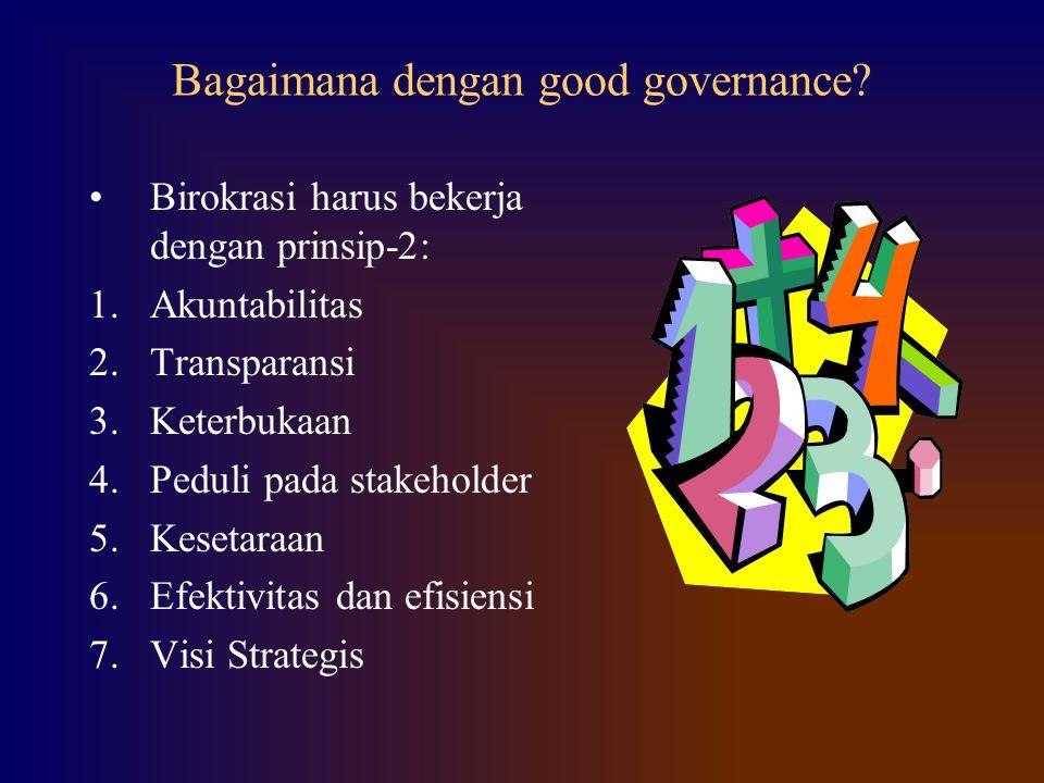 Bagaimana dengan good governance? Birokrasi harus bekerja dengan prinsip-2: 1.Akuntabilitas 2.Transparansi 3.Keterbukaan 4.Peduli pada stakeholder 5.K