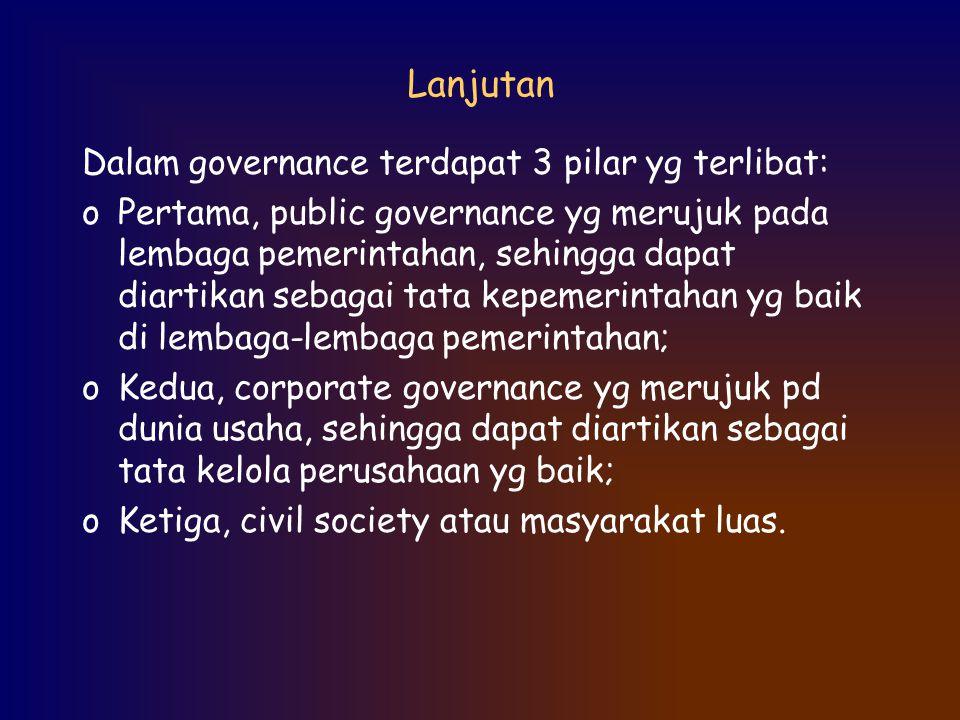Lanjutan Dalam governance terdapat 3 pilar yg terlibat: oPertama, public governance yg merujuk pada lembaga pemerintahan, sehingga dapat diartikan seb