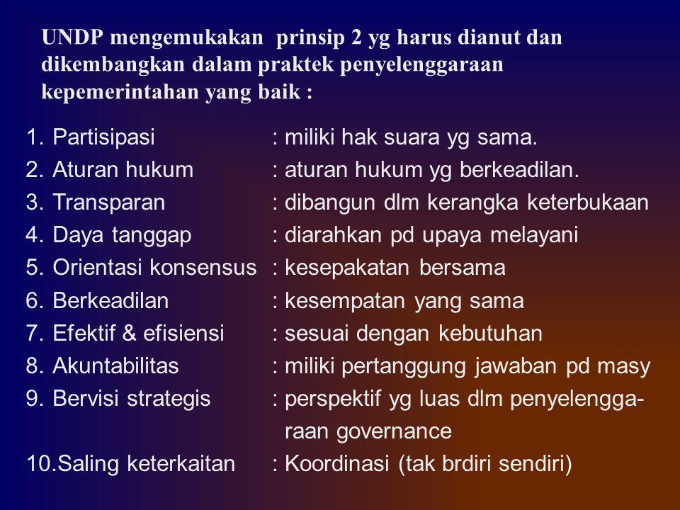 UNDP mengemukakan prinsip 2 yg harus dianut dan dikembangkan dalam praktek penyelenggaraan kepemerintahan yang baik : 1.Partisipasi 2.Aturan hukum 3.T
