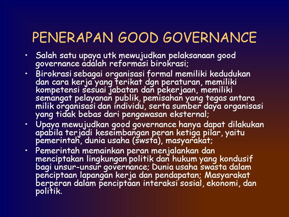 PENERAPAN GOOD GOVERNANCE Salah satu upaya utk mewujudkan pelaksanaan good governance adalah reformasi birokrasi; Birokrasi sebagai organisasi formal