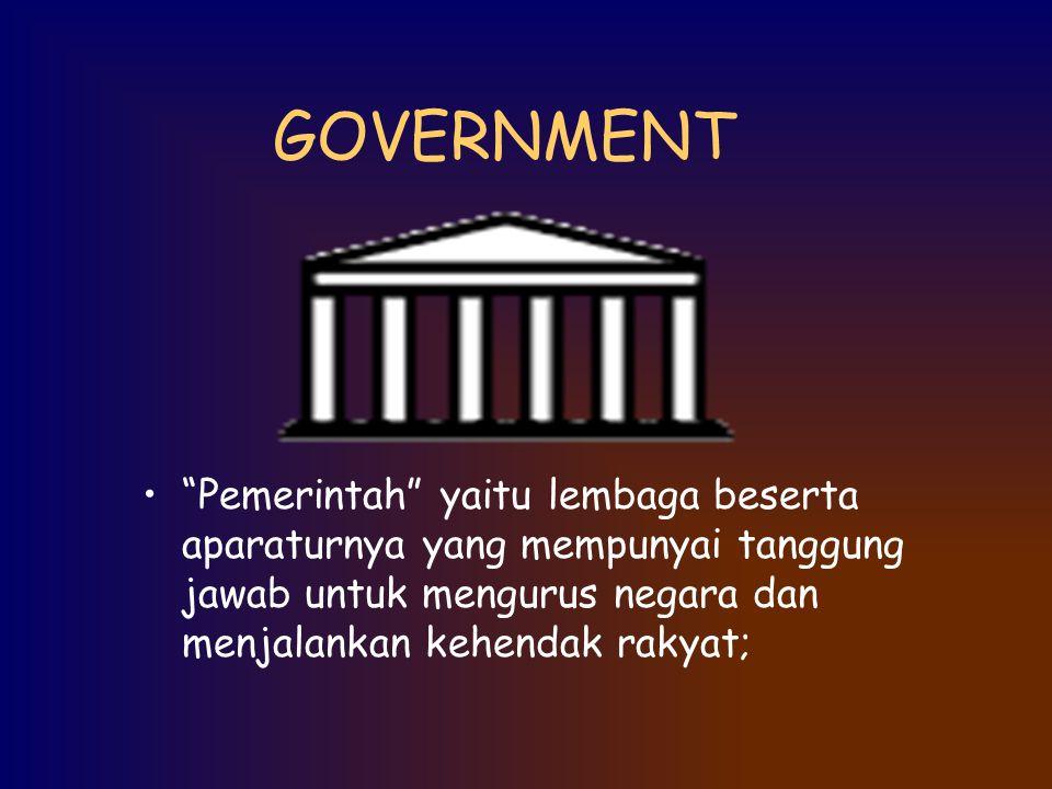 """GOVERNMENT """"Pemerintah"""" yaitu lembaga beserta aparaturnya yang mempunyai tanggung jawab untuk mengurus negara dan menjalankan kehendak rakyat;"""