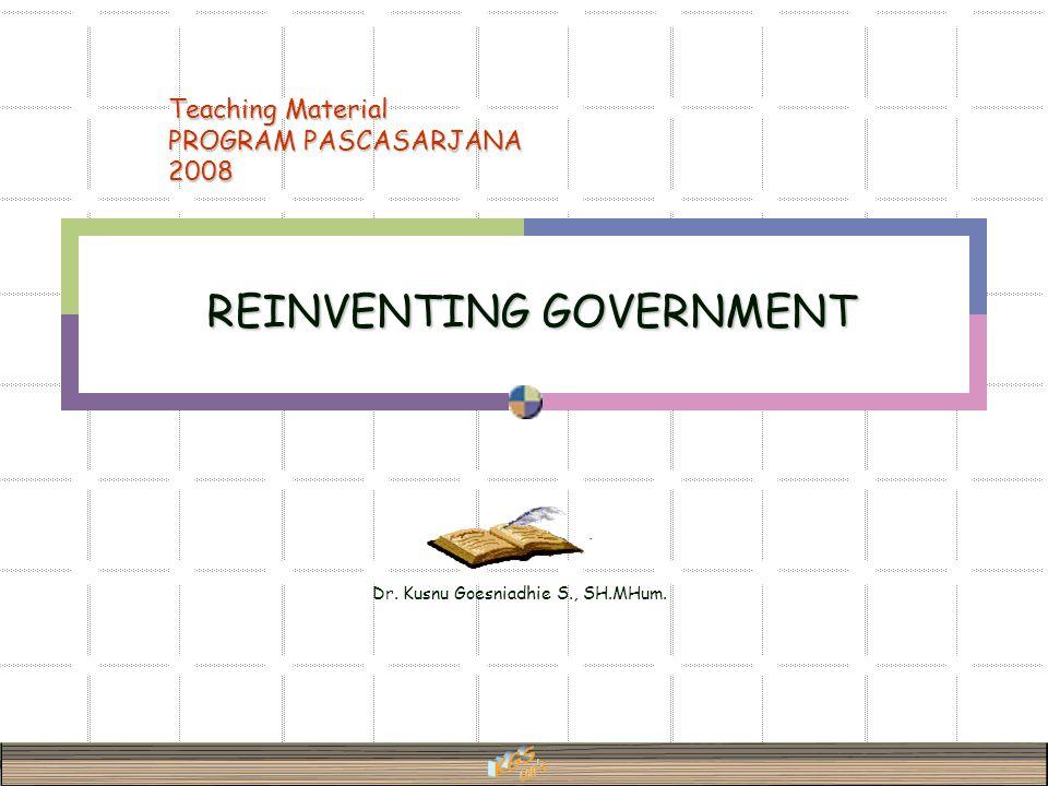 Dr. Kusnu Goesniadhie S., SH.MHum. REINVENTING GOVERNMENT Teaching Material PROGRAM PASCASARJANA 2008