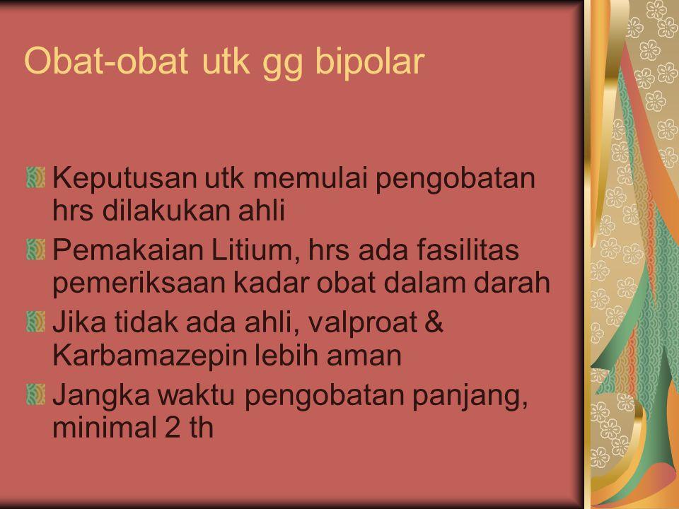 Obat-obat utk gg bipolar Keputusan utk memulai pengobatan hrs dilakukan ahli Pemakaian Litium, hrs ada fasilitas pemeriksaan kadar obat dalam darah Ji