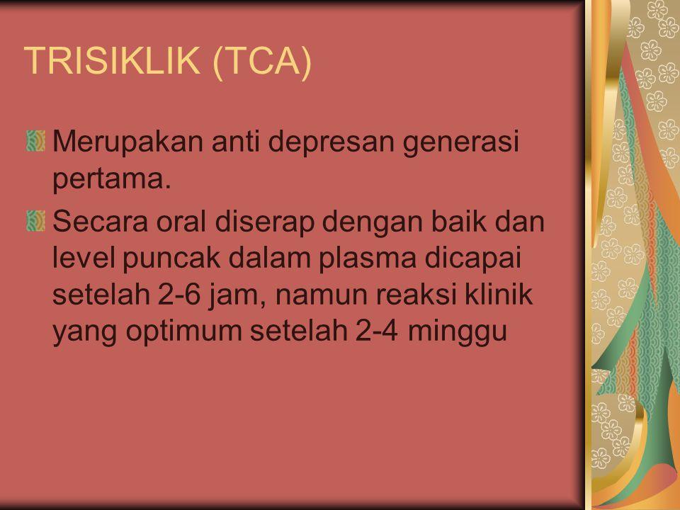 TRISIKLIK (TCA) Merupakan anti depresan generasi pertama. Secara oral diserap dengan baik dan level puncak dalam plasma dicapai setelah 2-6 jam, namun
