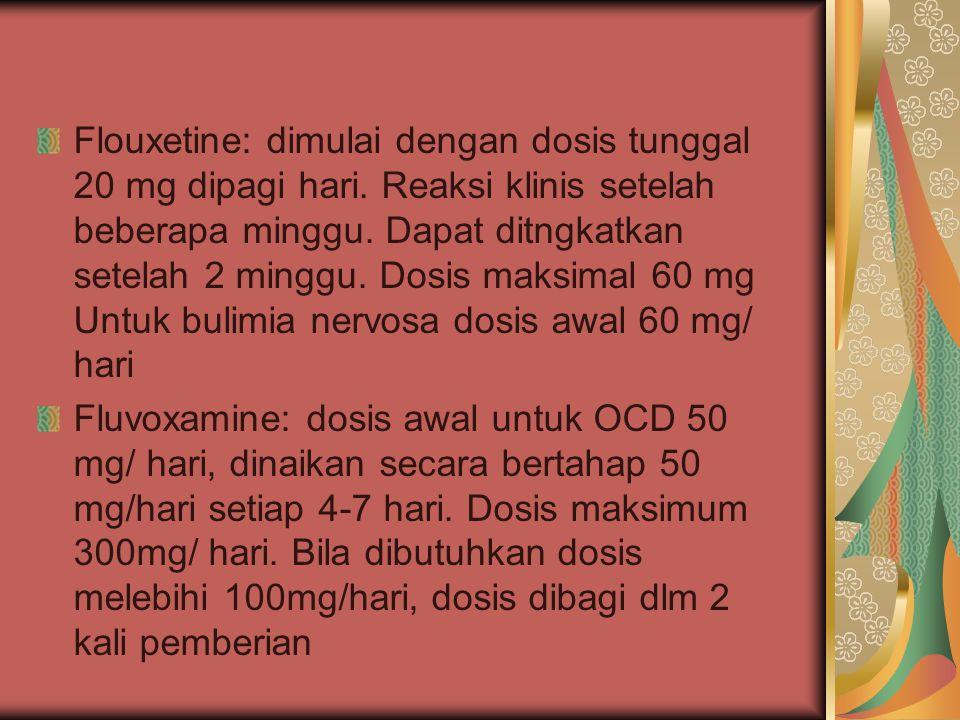 Flouxetine: dimulai dengan dosis tunggal 20 mg dipagi hari. Reaksi klinis setelah beberapa minggu. Dapat ditngkatkan setelah 2 minggu. Dosis maksimal