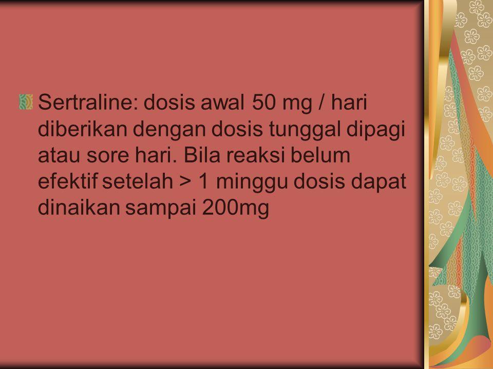Sertraline: dosis awal 50 mg / hari diberikan dengan dosis tunggal dipagi atau sore hari. Bila reaksi belum efektif setelah > 1 minggu dosis dapat din