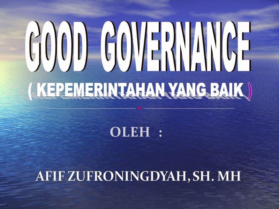 Kriteria Good Governance : 1.Legitimasi dari pemerintah 2.Akuntabilitas dari elemen politik & pejabat pemerintahan 3.Kompetensi pemerintah dlm memformulasikan kebijakan & memberikan pelayanan 4.