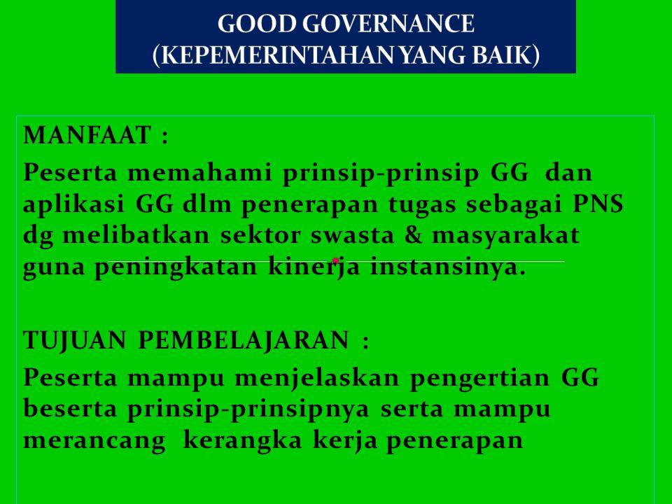 MANFAAT : Peserta memahami prinsip-prinsip GG dan aplikasi GG dlm penerapan tugas sebagai PNS dg melibatkan sektor swasta & masyarakat guna peningkatan kinerja instansinya.
