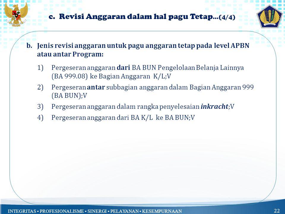 INTEGRITAS PROFESIONALISME SINERGI PELAYANAN KESEMPURNAAN 22 c. Revisi Anggaran dalam hal pagu Tetap …(4/4) b.Jenis revisi anggaran untuk pagu anggara