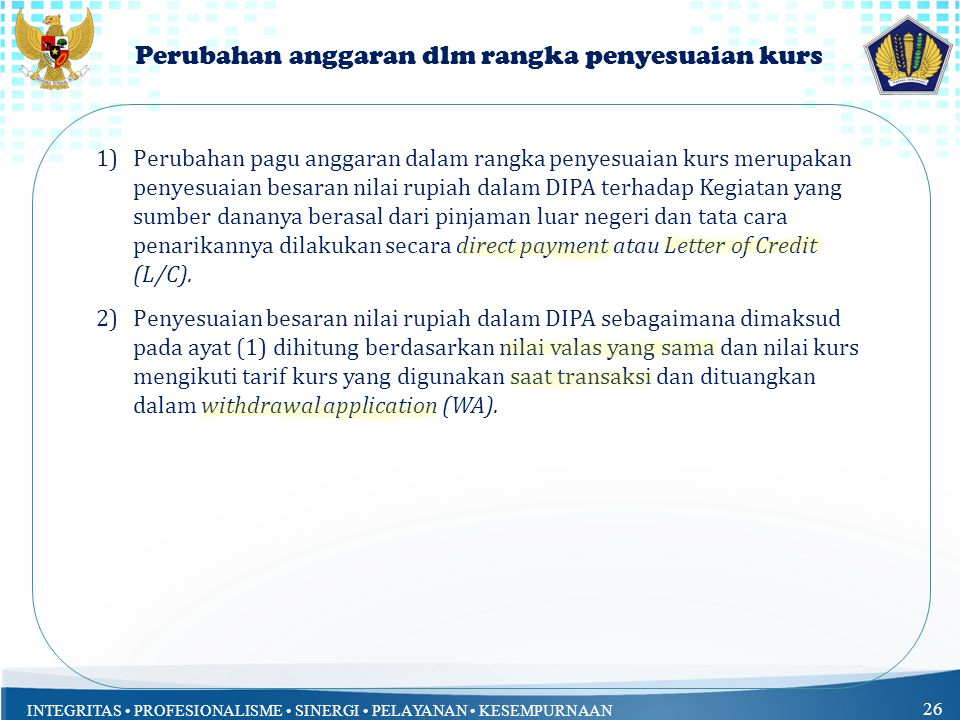 INTEGRITAS PROFESIONALISME SINERGI PELAYANAN KESEMPURNAAN 26 Perubahan anggaran dlm rangka penyesuaian kurs 1)Perubahan pagu anggaran dalam rangka penyesuaian kurs merupakan penyesuaian besaran nilai rupiah dalam DIPA terhadap Kegiatan yang sumber dananya berasal dari pinjaman luar negeri dan tata cara penarikannya dilakukan secara direct payment atau Letter of Credit (L/C).