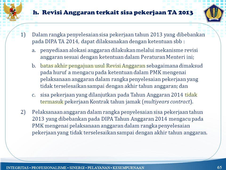 INTEGRITAS PROFESIONALISME SINERGI PELAYANAN KESEMPURNAAN 65 h. Revisi Anggaran terkait sisa pekerjaan TA 2013 1)Dalam rangka penyelesaian sisa pekerj