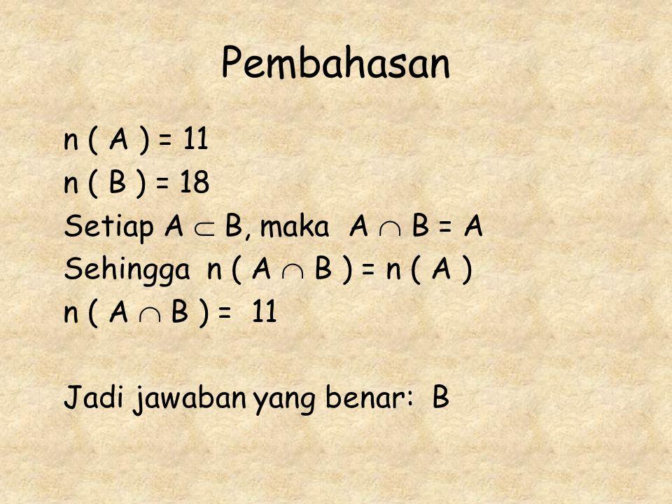 n ( A ) = 11 n ( B ) = 18 Setiap A  B, maka A  B = A Sehingga n ( A  B ) = n ( A ) n ( A  B ) = 11 Jadi jawaban yang benar: B
