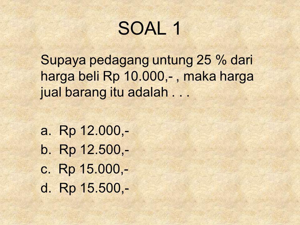SOAL 1 Supaya pedagang untung 25 % dari harga beli Rp 10.000,-, maka harga jual barang itu adalah... a. Rp 12.000,- b. Rp 12.500,- c. Rp 15.000,- d. R