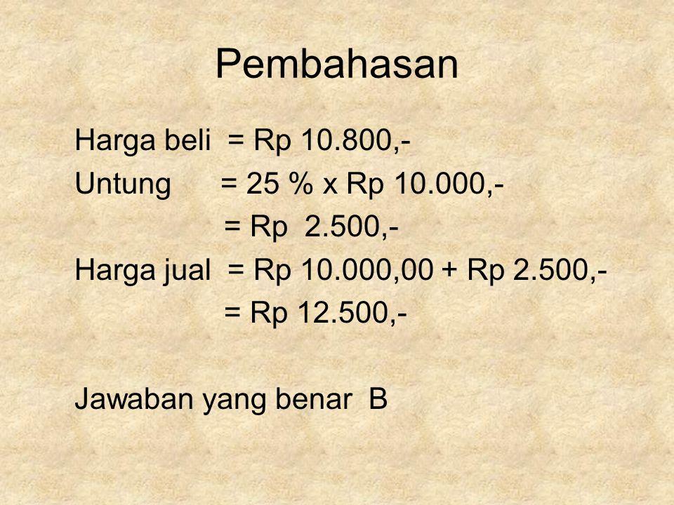 Pembahasan Harga beli = Rp 10.800,- Untung = 25 % x Rp 10.000,- = Rp 2.500,- Harga jual = Rp 10.000,00 + Rp 2.500,- = Rp 12.500,- Jawaban yang benar B