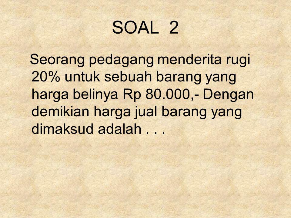 SOAL 2 Seorang pedagang menderita rugi 20% untuk sebuah barang yang harga belinya Rp 80.000,- Dengan demikian harga jual barang yang dimaksud adalah...