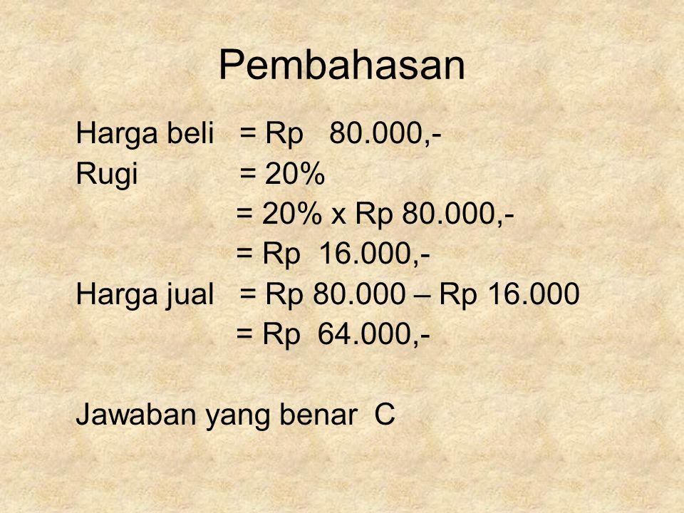 Pembahasan Harga beli = Rp 80.000,- Rugi = 20% = 20% x Rp 80.000,- = Rp 16.000,- Harga jual = Rp 80.000 – Rp 16.000 = Rp 64.000,- Jawaban yang benar C