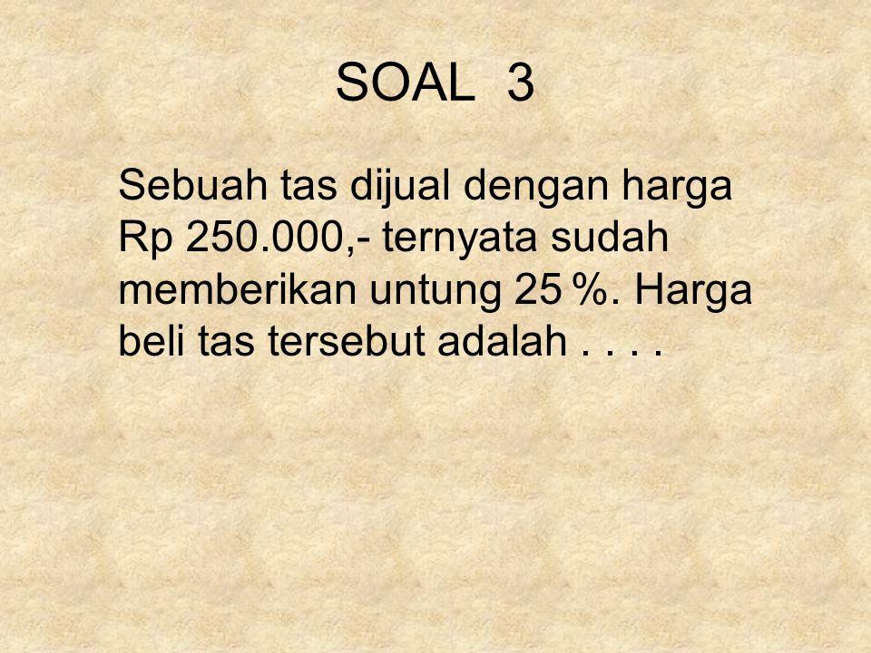 SOAL 3 Sebuah tas dijual dengan harga Rp 250.000,- ternyata sudah memberikan untung 25 %. Harga beli tas tersebut adalah....