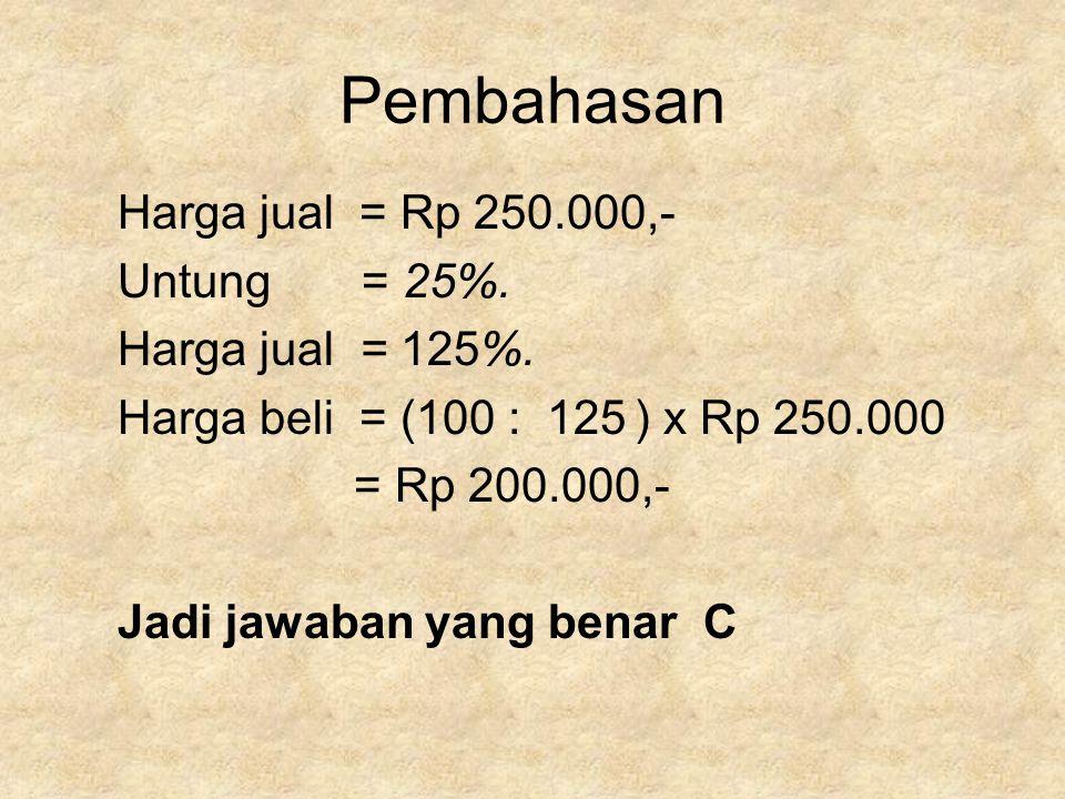 Pembahasan Harga jual = Rp 250.000,- Untung = 25%. Harga jual = 125%. Harga beli = (100 : 125 ) x Rp 250.000 = Rp 200.000,- Jadi jawaban yang benar C