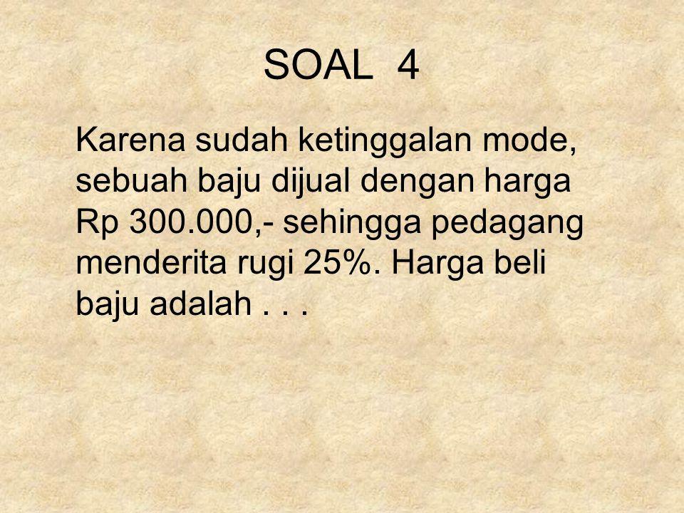 SOAL 4 Karena sudah ketinggalan mode, sebuah baju dijual dengan harga Rp 300.000,- sehingga pedagang menderita rugi 25%. Harga beli baju adalah...