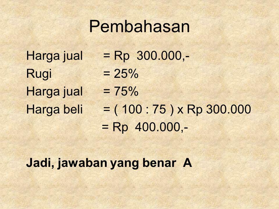 Pembahasan Harga jual = Rp 300.000,- Rugi = 25% Harga jual = 75% Harga beli = ( 100 : 75 ) x Rp 300.000 = Rp 400.000,- Jadi, jawaban yang benar A