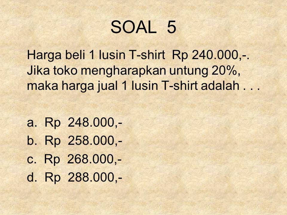 SOAL 5 Harga beli 1 lusin T-shirt Rp 240.000,-. Jika toko mengharapkan untung 20%, maka harga jual 1 lusin T-shirt adalah... a. Rp 248.000,- b. Rp 258