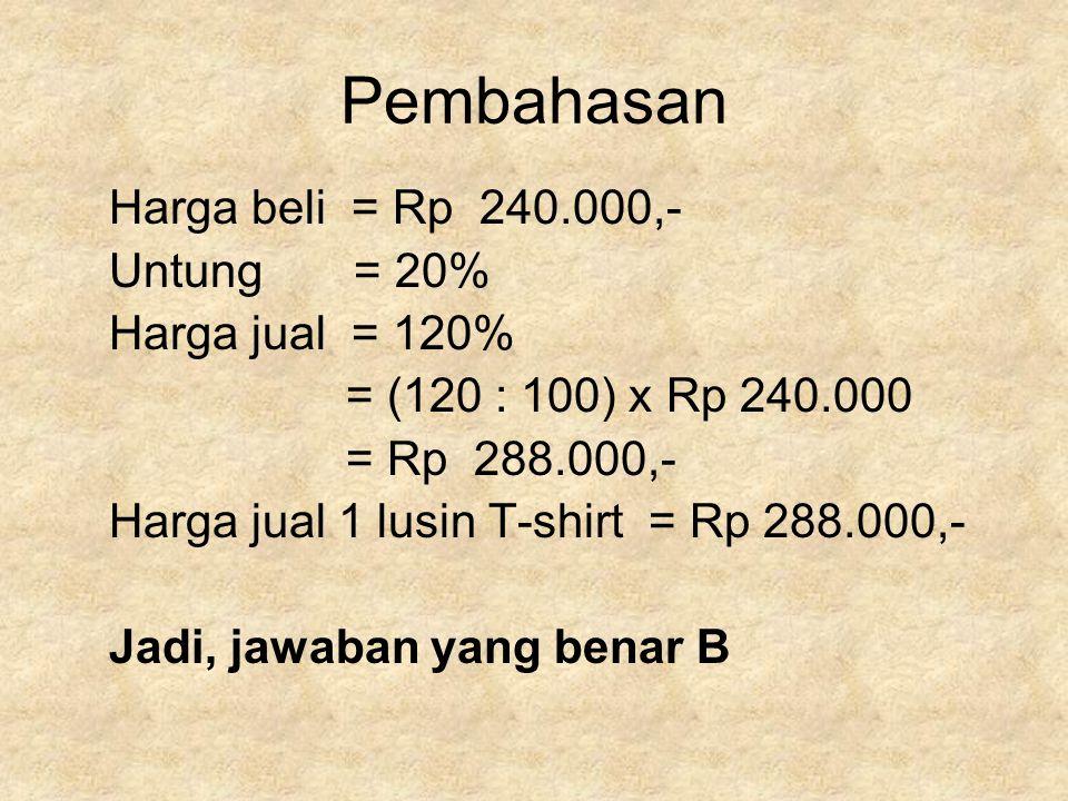 Pembahasan Harga beli = Rp 240.000,- Untung = 20% Harga jual = 120% = (120 : 100) x Rp 240.000 = Rp 288.000,- Harga jual 1 lusin T-shirt = Rp 288.000,- Jadi, jawaban yang benar B