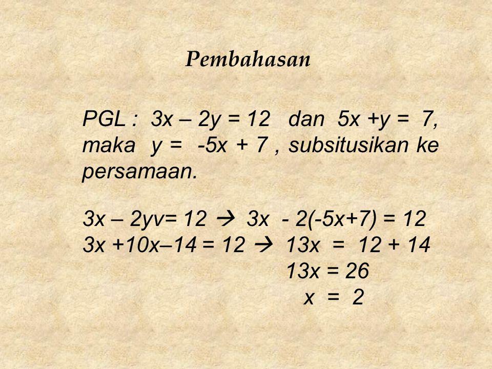 Pembahasan PGL : 3x – 2y = 12 dan 5x +y = 7, maka y = -5x + 7, subsitusikan ke persamaan. 3x – 2yv= 12  3x - 2(-5x+7) = 12 3x +10x–14 = 12  13x = 12
