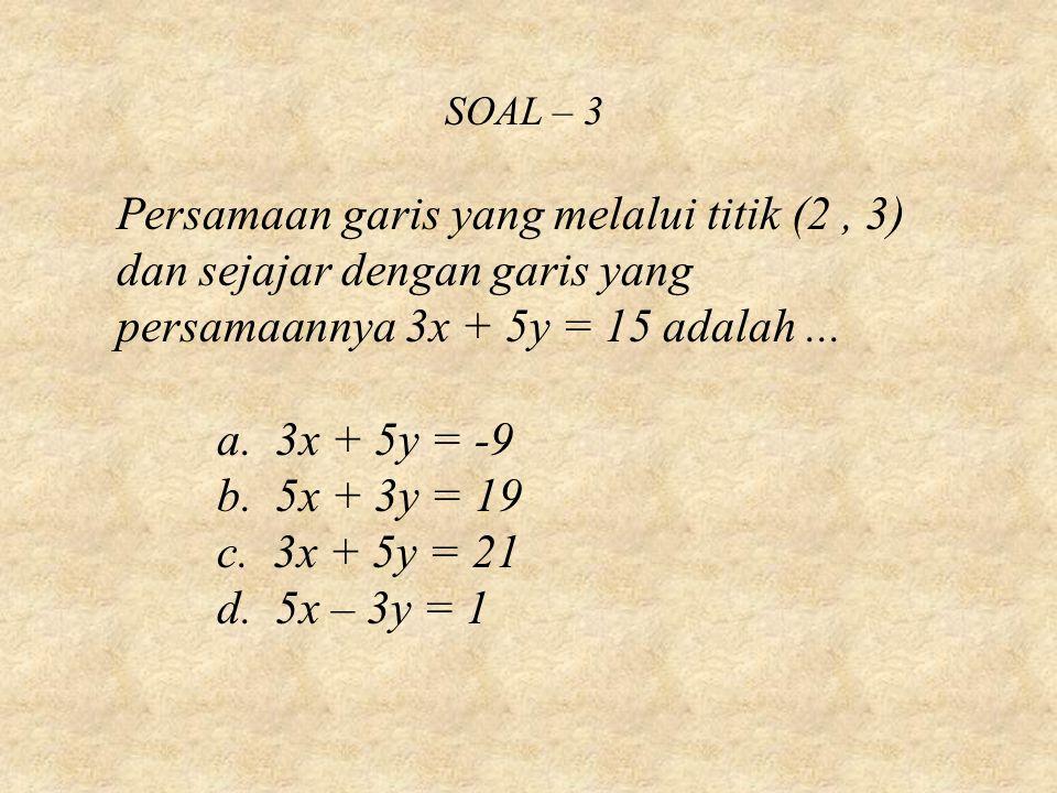 SOAL – 3 Persamaan garis yang melalui titik (2, 3) dan sejajar dengan garis yang persamaannya 3x + 5y = 15 adalah... a. 3x + 5y = -9 b. 5x + 3y = 19 c