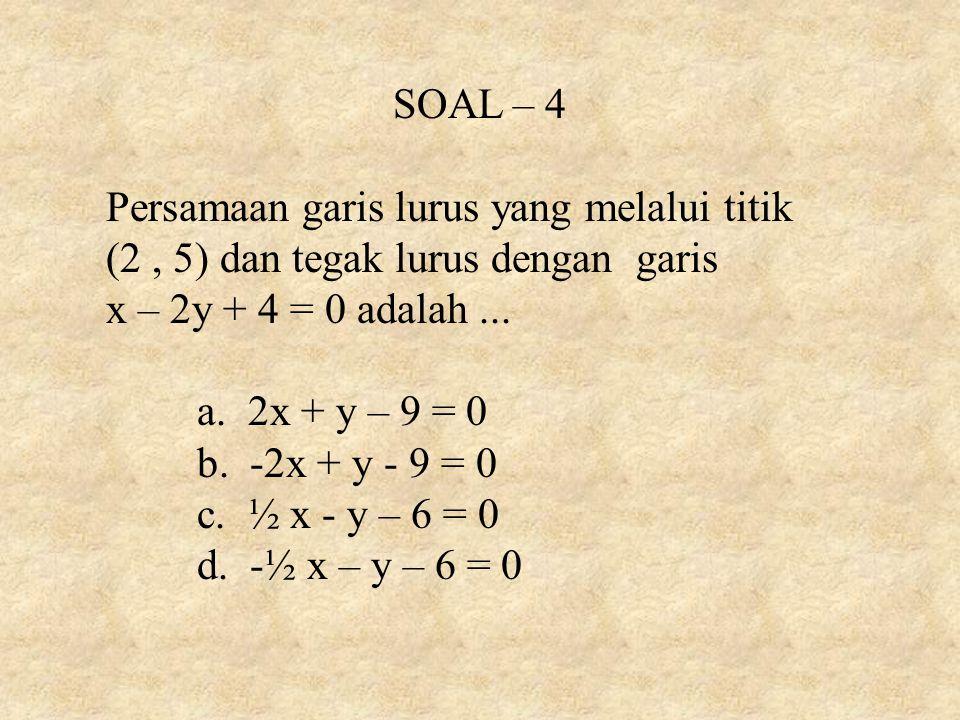 SOAL – 4 Persamaan garis lurus yang melalui titik (2, 5) dan tegak lurus dengan garis x – 2y + 4 = 0 adalah... a. 2x + y – 9 = 0 b. -2x + y - 9 = 0 c.