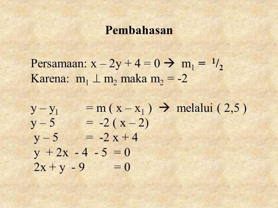 Pembahasan Persamaan: x – 2y + 4 = 0  m 1 = 1 / 2 Karena: m 1  m 2 maka m 2 = -2 y – y 1 = m ( x – x 1 )  melalui ( 2,5 ) y – 5= -2 ( x – 2) y – 5= -2 x + 4 y + 2x - 4 - 5= 0 2x + y - 9= 0