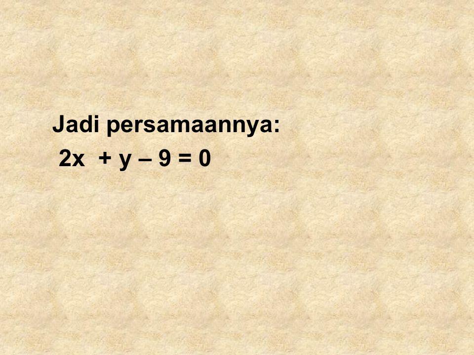 Jadi persamaannya: 2x + y – 9 = 0