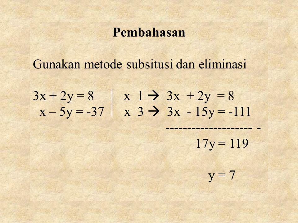Pembahasan Gunakan metode subsitusi dan eliminasi 3x + 2y = 8 x 1  3x + 2y = 8 x – 5y = -37 x 3  3x - 15y = -111 -------------------- - 17y = 119 y = 7