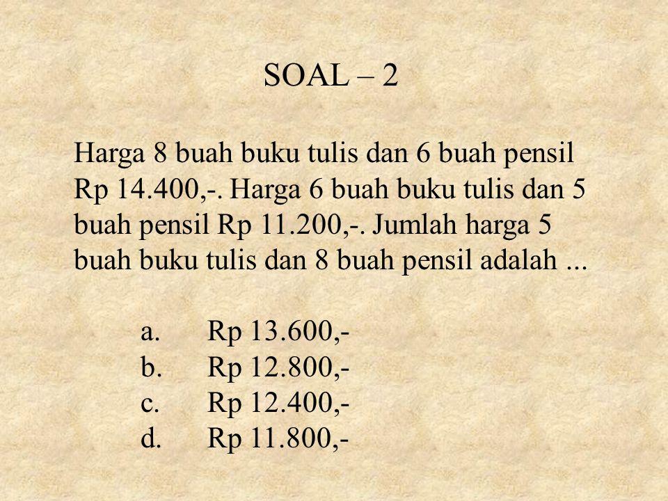 SOAL – 2 Harga 8 buah buku tulis dan 6 buah pensil Rp 14.400,-.