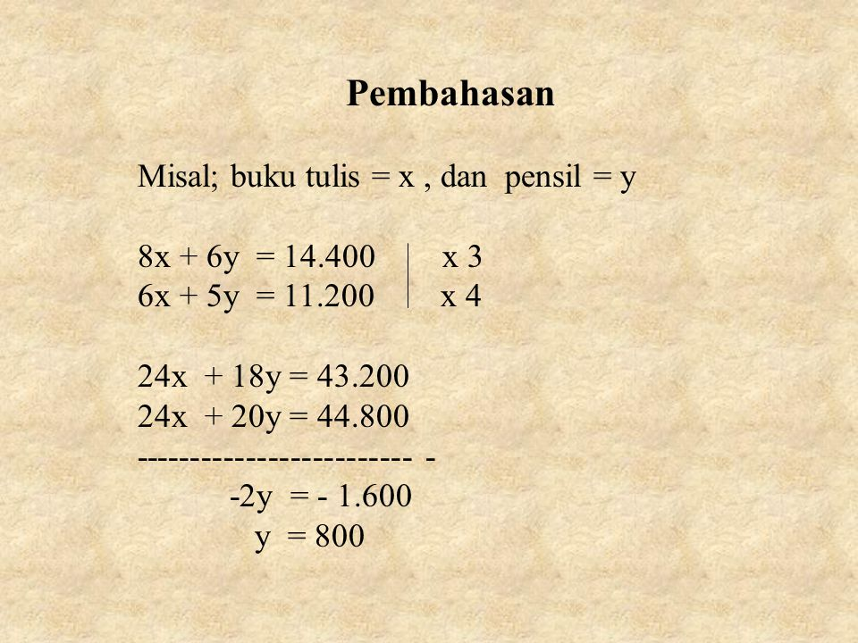 Pembahasan Misal; buku tulis = x, dan pensil = y 8x + 6y = 14.400 x 3 6x + 5y = 11.200 x 4 24x + 18y = 43.200 24x + 20y = 44.800 ------------------------- - -2y = - 1.600 y = 800