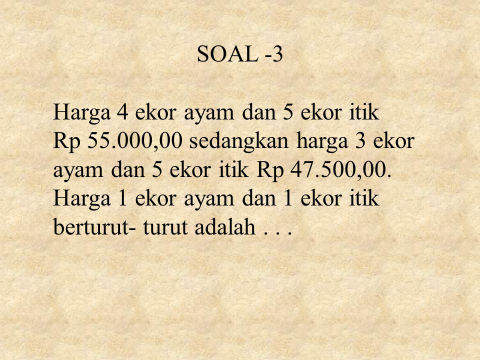 SOAL -3 Harga 4 ekor ayam dan 5 ekor itik Rp 55.000,00 sedangkan harga 3 ekor ayam dan 5 ekor itik Rp 47.500,00. Harga 1 ekor ayam dan 1 ekor itik ber