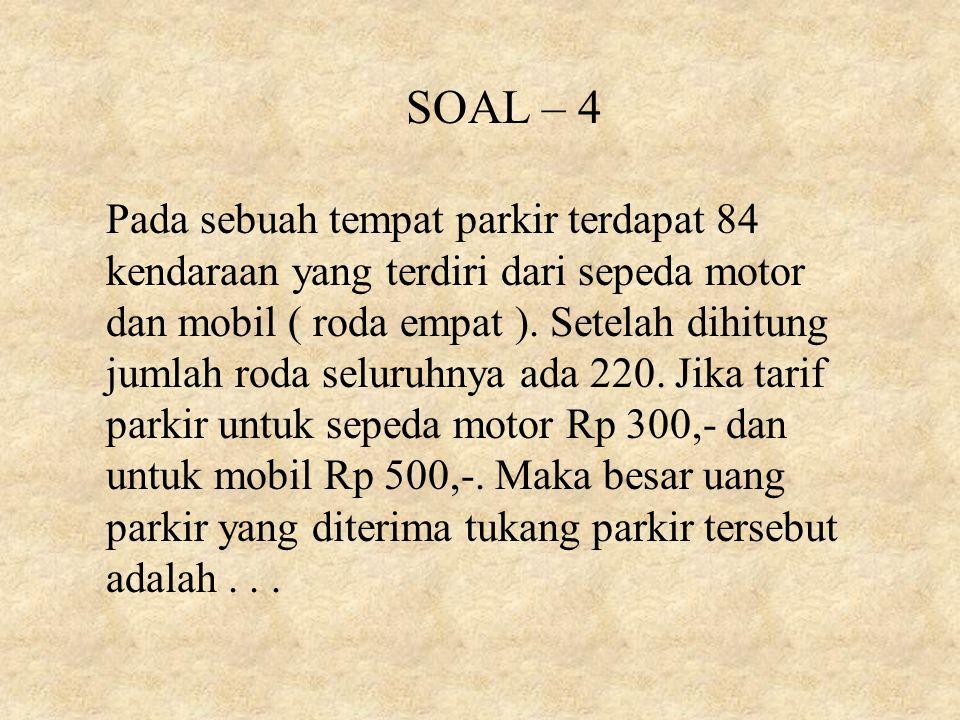 SOAL – 4 Pada sebuah tempat parkir terdapat 84 kendaraan yang terdiri dari sepeda motor dan mobil ( roda empat ). Setelah dihitung jumlah roda seluruh