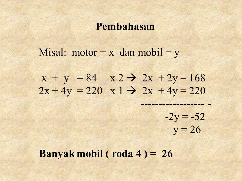 Pembahasan Misal: motor = x dan mobil = y x + y = 84 x 2  2x + 2y = 168 2x + 4y = 220 x 1  2x + 4y = 220 ------------------ - -2y = -52 y = 26 Banyak mobil ( roda 4 ) = 26