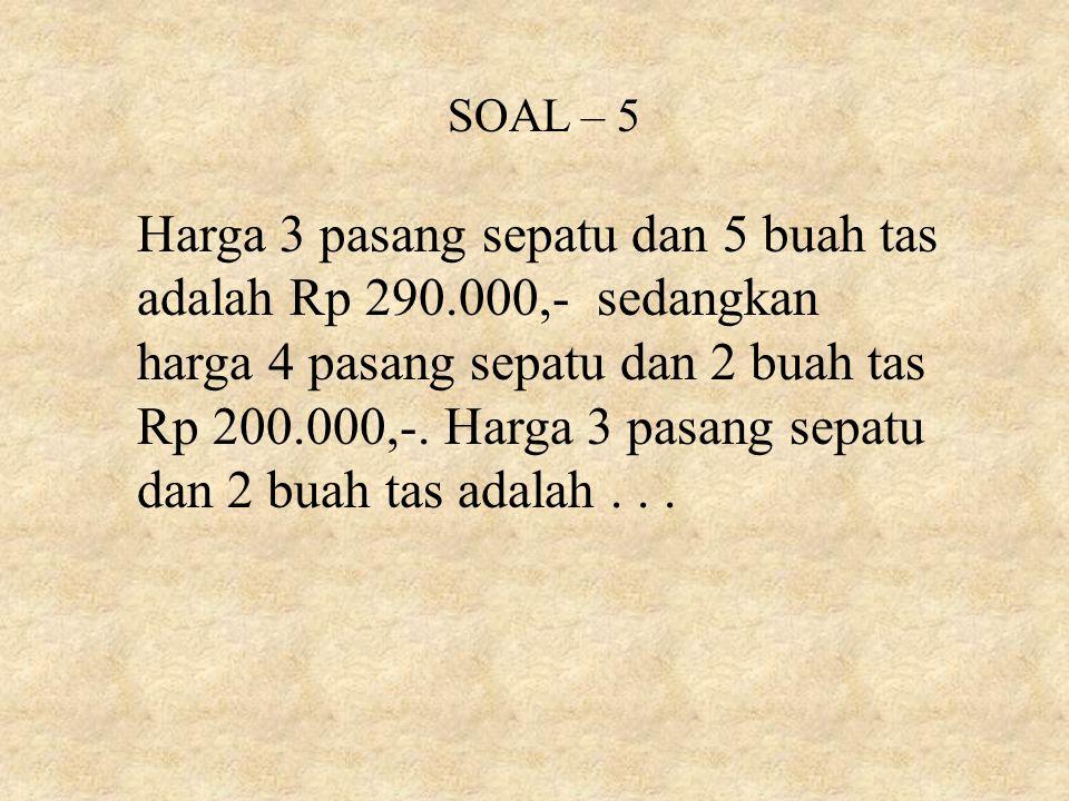 SOAL – 5 Harga 3 pasang sepatu dan 5 buah tas adalah Rp 290.000,- sedangkan harga 4 pasang sepatu dan 2 buah tas Rp 200.000,-.